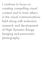 I continue to focus on creating compelling visual content and to train others in the visual communications field along with extensive research and development of High Dynamic Range Imaging and panoramic photography.
